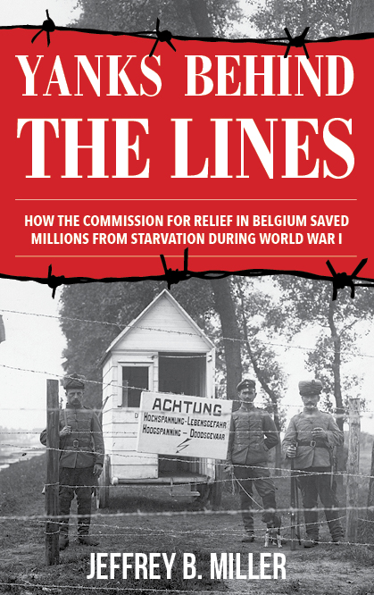 Yanks Behind the Lines: How the Commission for Relief in Belgium Saved Millions from Starvation during World War I.